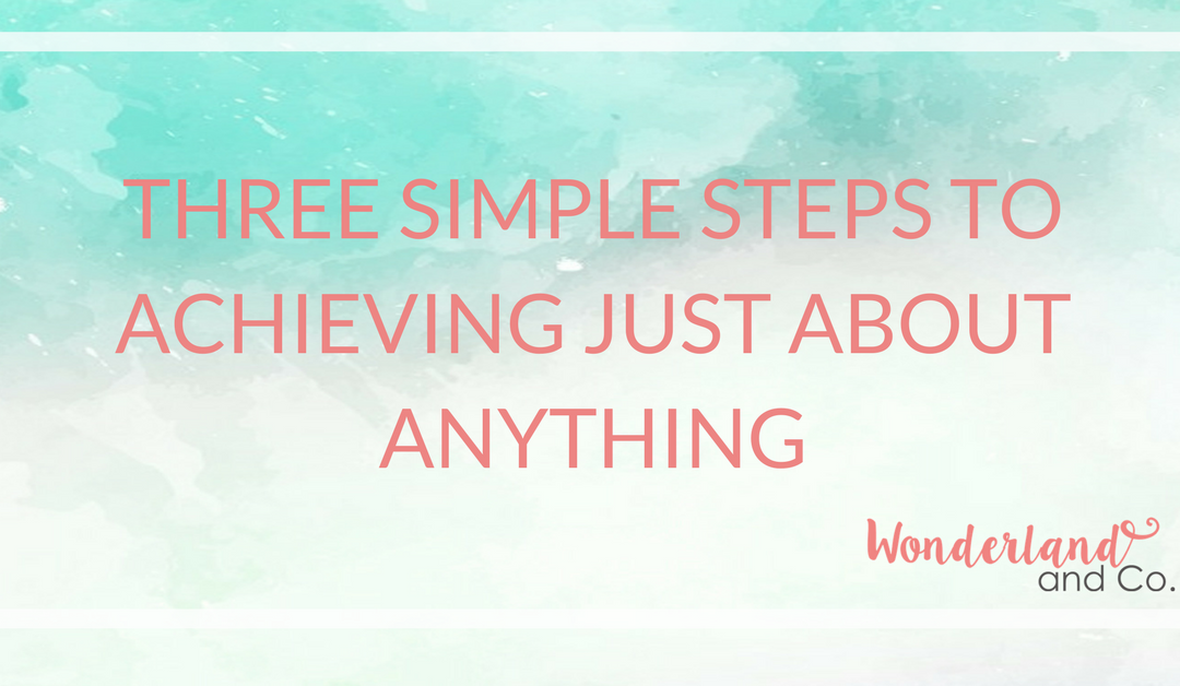 Three Simple Steps to Achieving Just About Anything