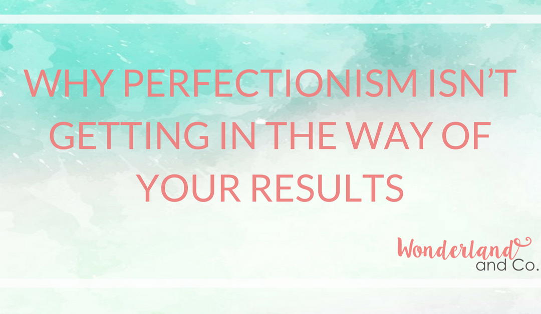Why Perfectionism Isn't Getting in the Way of Your Results