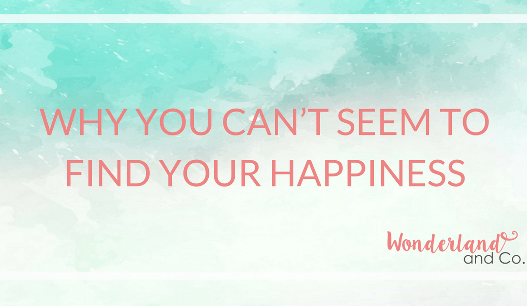Why You Can't Seem to Find Your Happiness
