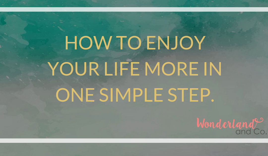 How to enjoy your life more in one simple step.