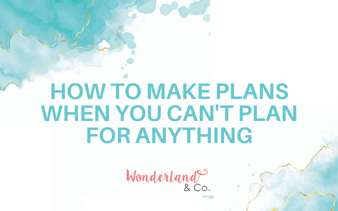 How to Make Plans When You Can't Plan For Anything
