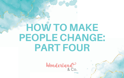 How to Make People Change: Part Four