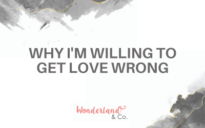 Why I'm Willing to Get Love Wrong