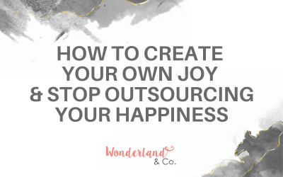 How to Create Your Own Joy & Stop Outsourcing Your Happiness